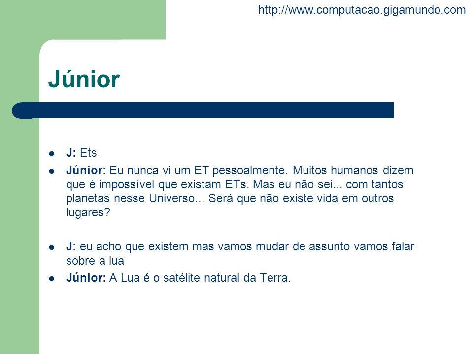 http://www.computacao.gigamundo.com Júnior J: Ets Júnior: Eu nunca vi um ET pessoalmente. Muitos humanos dizem que é impossível que existam ETs. Mas e