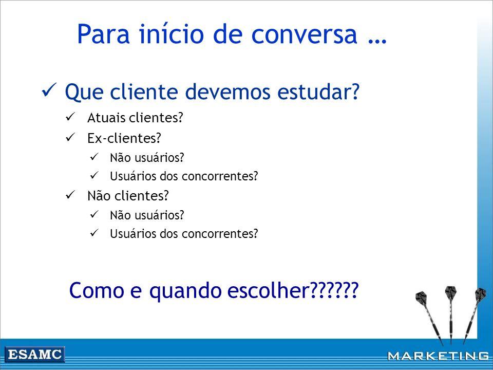 Que cliente devemos estudar? Atuais clientes? Ex-clientes? Não usuários? Usuários dos concorrentes? Não clientes? Não usuários? Usuários dos concorren