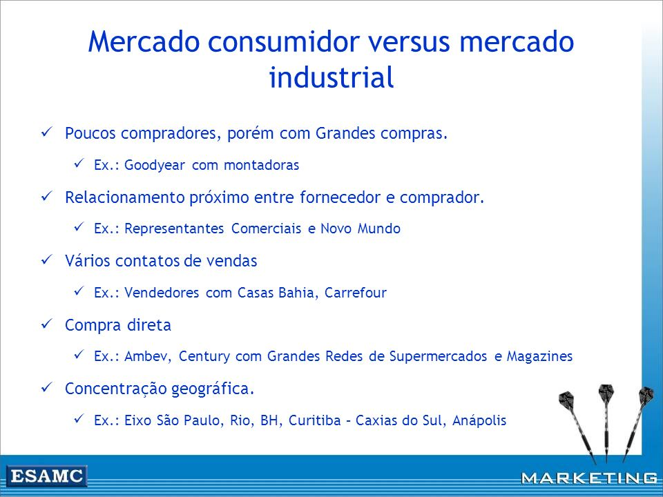 Mercado consumidor versus mercado industrial Poucos compradores, porém com Grandes compras. Ex.: Goodyear com montadoras Relacionamento próximo entre