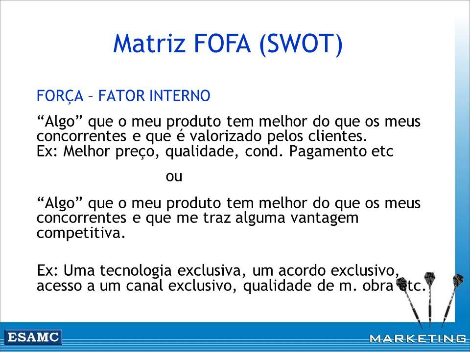 FORÇA – FATOR INTERNO Algo que o meu produto tem melhor do que os meus concorrentes e que é valorizado pelos clientes. Ex: Melhor preço, qualidade, co