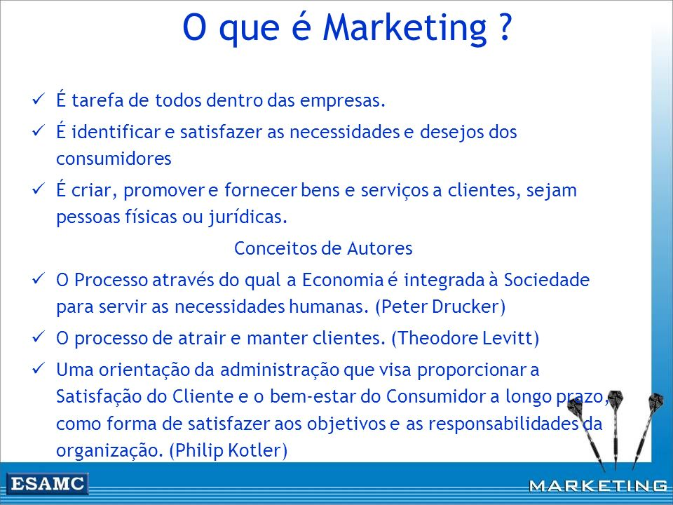 O que é Marketing ? É tarefa de todos dentro das empresas. É identificar e satisfazer as necessidades e desejos dos consumidores É criar, promover e f