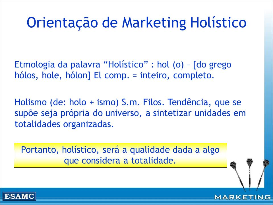 Orientação de Marketing Holístico Holismo (de: holo + ismo) S.m. Filos. Tendência, que se supõe seja própria do universo, a sintetizar unidades em tot