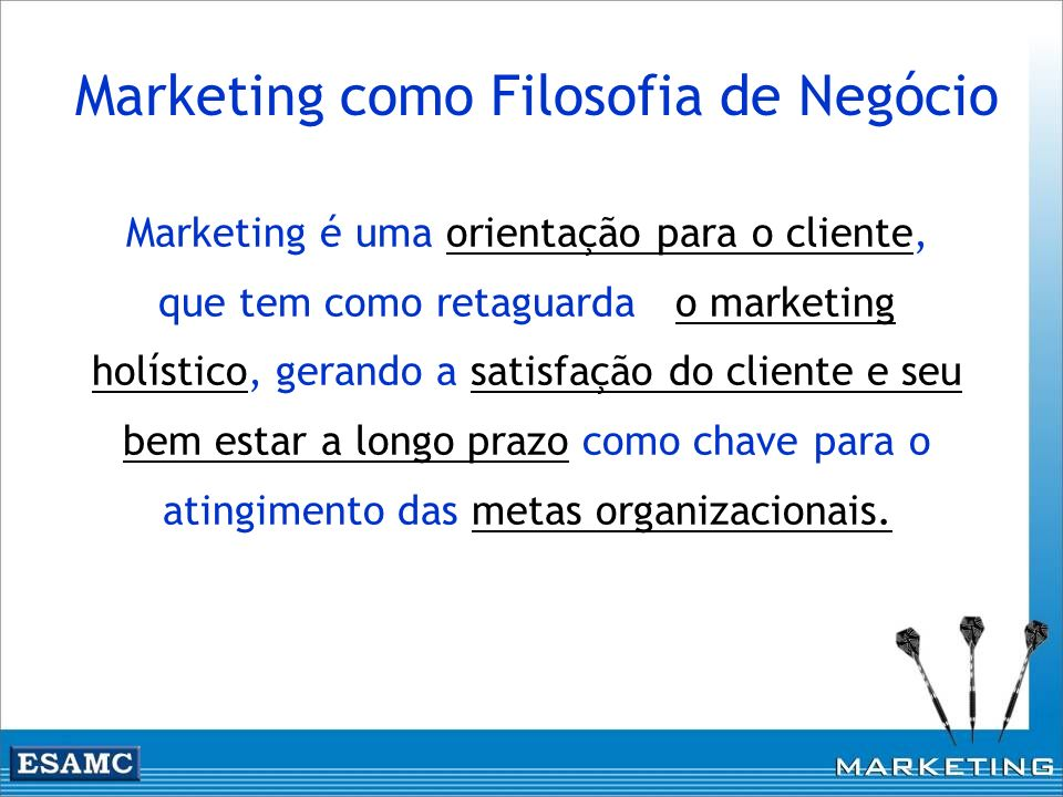 Marketing é uma orientação para o cliente, que tem como retaguarda o marketing holístico, gerando a satisfação do cliente e seu bem estar a longo praz
