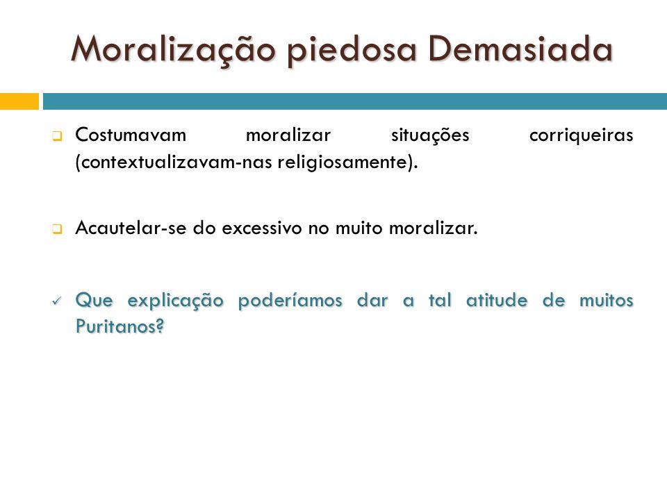 Moralização piedosa Demasiada Costumavam moralizar situações corriqueiras (contextualizavam-nas religiosamente). Acautelar-se do excessivo no muito mo