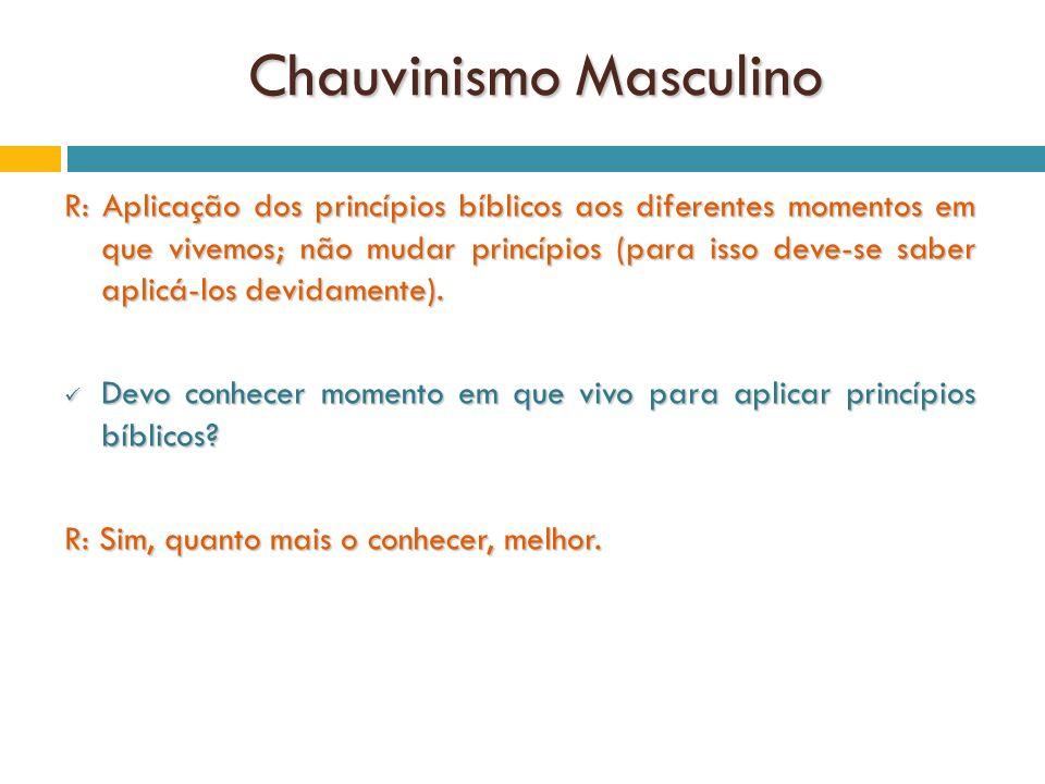 Chauvinismo Masculino R: Aplicação dos princípios bíblicos aos diferentes momentos em que vivemos; não mudar princípios (para isso deve-se saber aplic