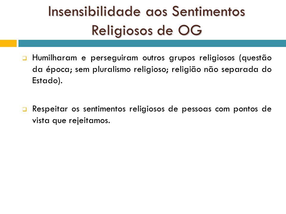 Insensibilidade aos Sentimentos Religiosos de OG Humilharam e perseguiram outros grupos religiosos (questão da época; sem pluralismo religioso; religi