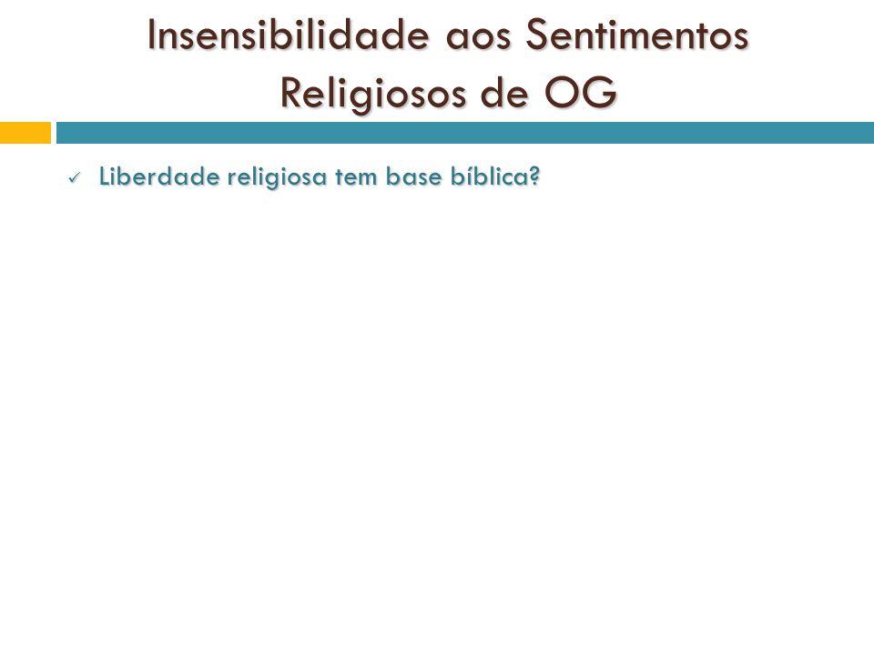 Insensibilidade aos Sentimentos Religiosos de OG Liberdade religiosa tem base bíblica? Liberdade religiosa tem base bíblica?