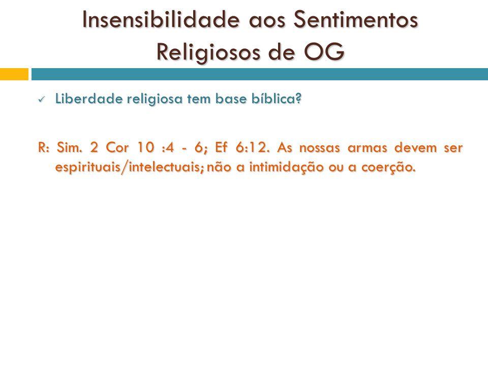 Insensibilidade aos Sentimentos Religiosos de OG Liberdade religiosa tem base bíblica? Liberdade religiosa tem base bíblica? R: Sim. 2 Cor 10 :4 - 6;