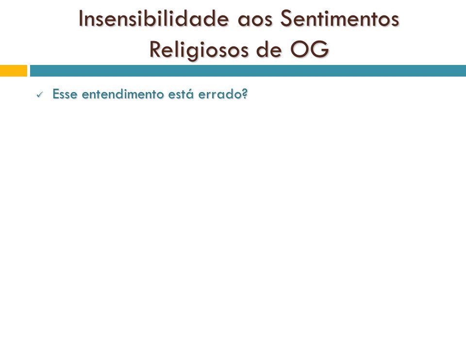 Insensibilidade aos Sentimentos Religiosos de OG Esse entendimento está errado? Esse entendimento está errado?