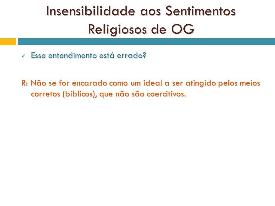 Insensibilidade aos Sentimentos Religiosos de OG Esse entendimento está errado? Esse entendimento está errado? R: Não se for encarado como um ideal a