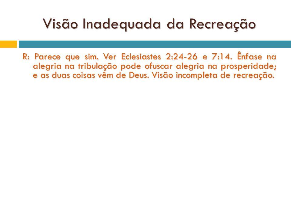 Visão Inadequada da Recreação R: Parece que sim.Ver Eclesiastes 2:24-26 e 7:14.