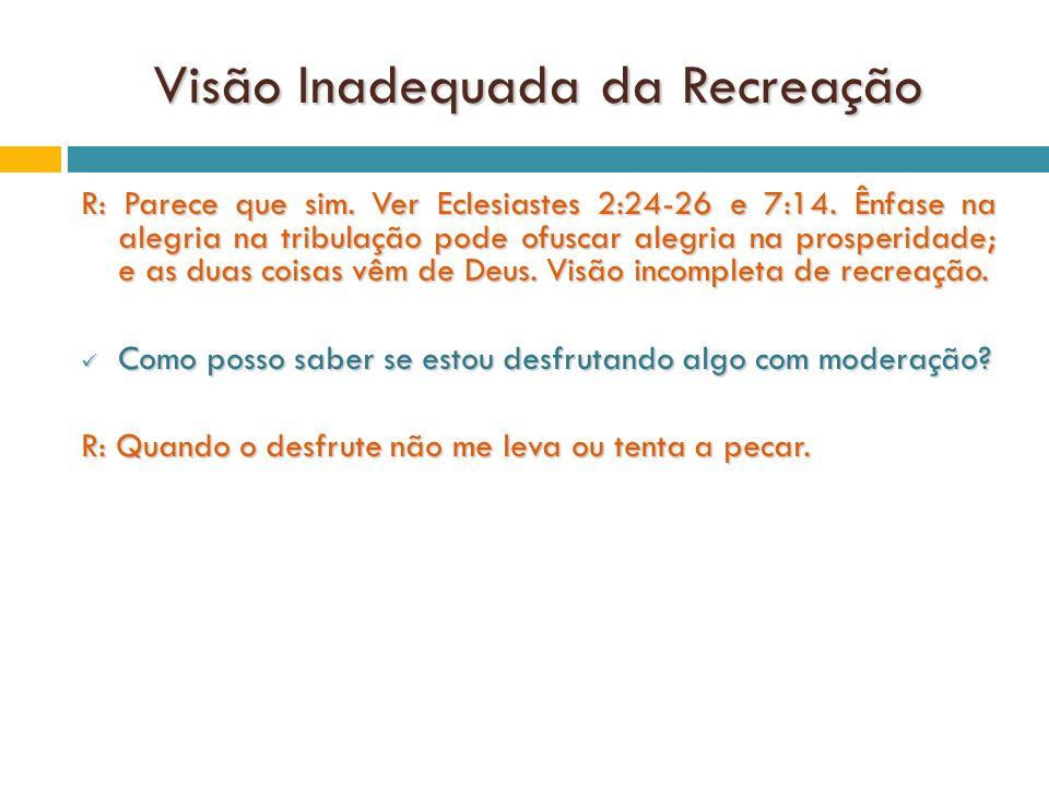 Visão Inadequada da Recreação R: Parece que sim. Ver Eclesiastes 2:24-26 e 7:14. Ênfase na alegria na tribulação pode ofuscar alegria na prosperidade;