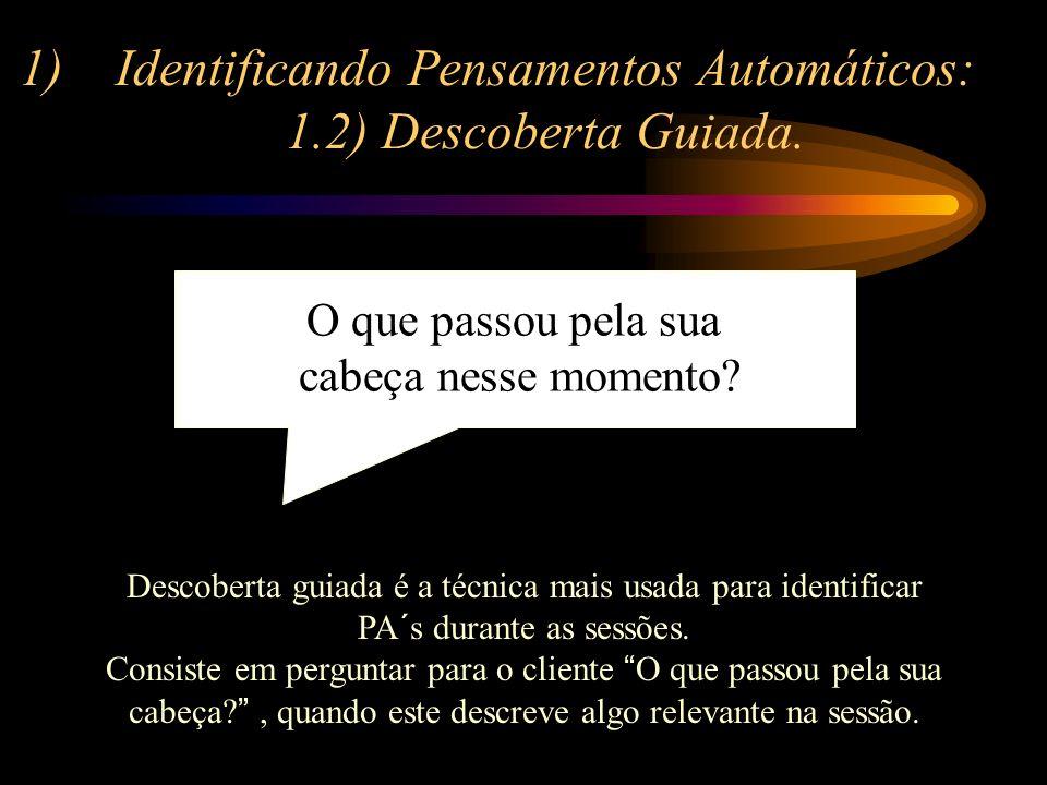 1)Identificando Pensamentos Automáticos: 1.2) Descoberta Guiada. Descoberta guiada é a técnica mais usada para identificar PA´s durante as sessões. Co