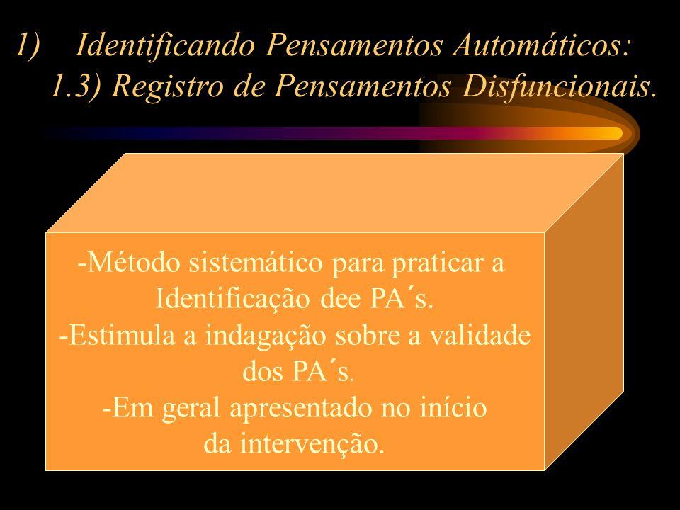 1)Identificando Pensamentos Automáticos: 1.3) Registro de Pensamentos Disfuncionais. -Método sistemático para praticar a Identificação dee PA´s. -Esti