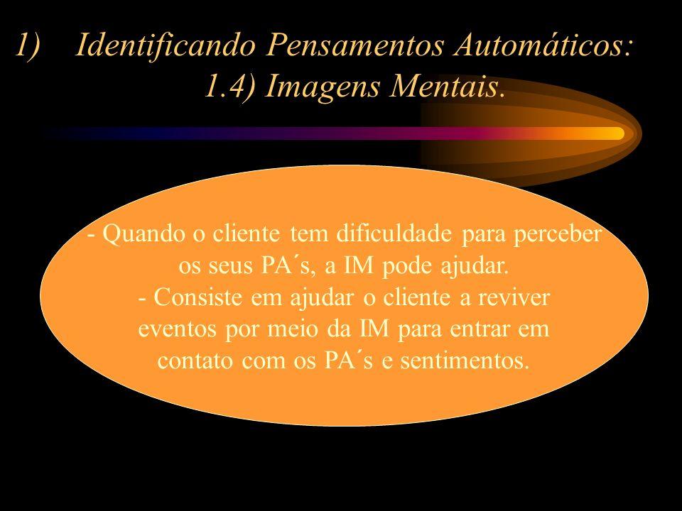 1)Identificando Pensamentos Automáticos: 1.4) Imagens Mentais. - Quando o cliente tem dificuldade para perceber os seus PA´s, a IM pode ajudar. - Cons