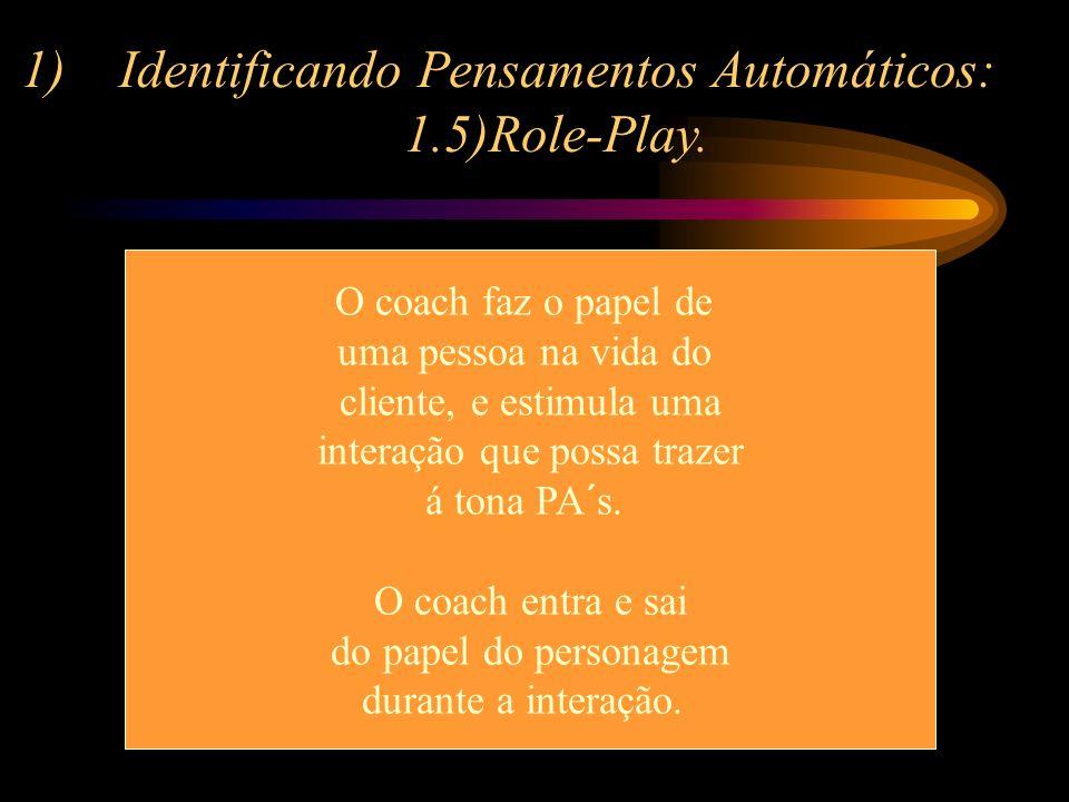 1)Identificando Pensamentos Automáticos: 1.5)Role-Play. O coach faz o papel de uma pessoa na vida do cliente, e estimula uma interação que possa traze