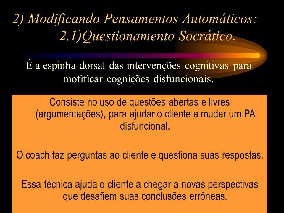 2) Modificando Pensamentos Automáticos: 2.1)Questionamento Socrático. É a espinha dorsal das intervenções cognitivas para mofificar cognições disfunci