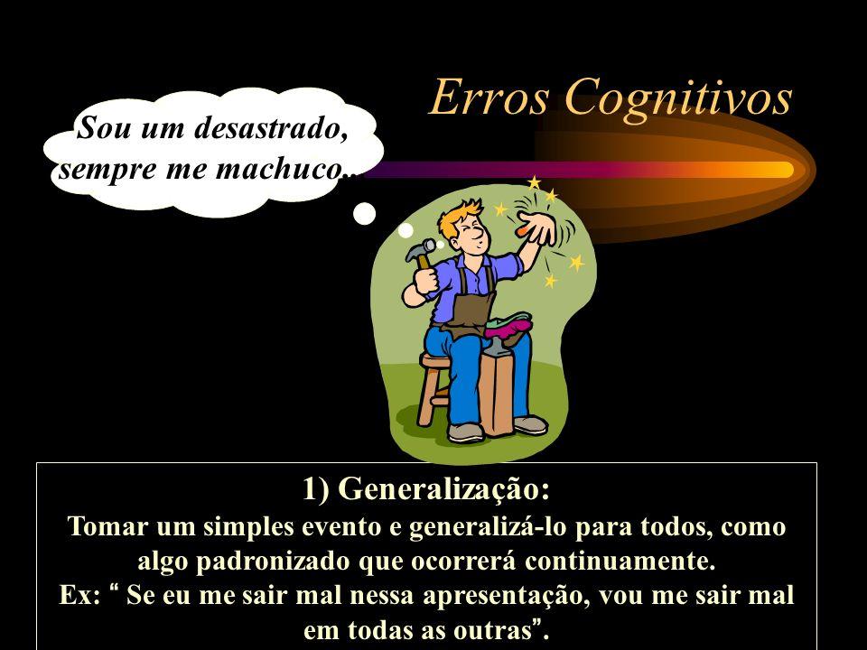 Erros Cognitivos 1) Generalização: Tomar um simples evento e generalizá-lo para todos, como algo padronizado que ocorrerá continuamente. Ex: Se eu me