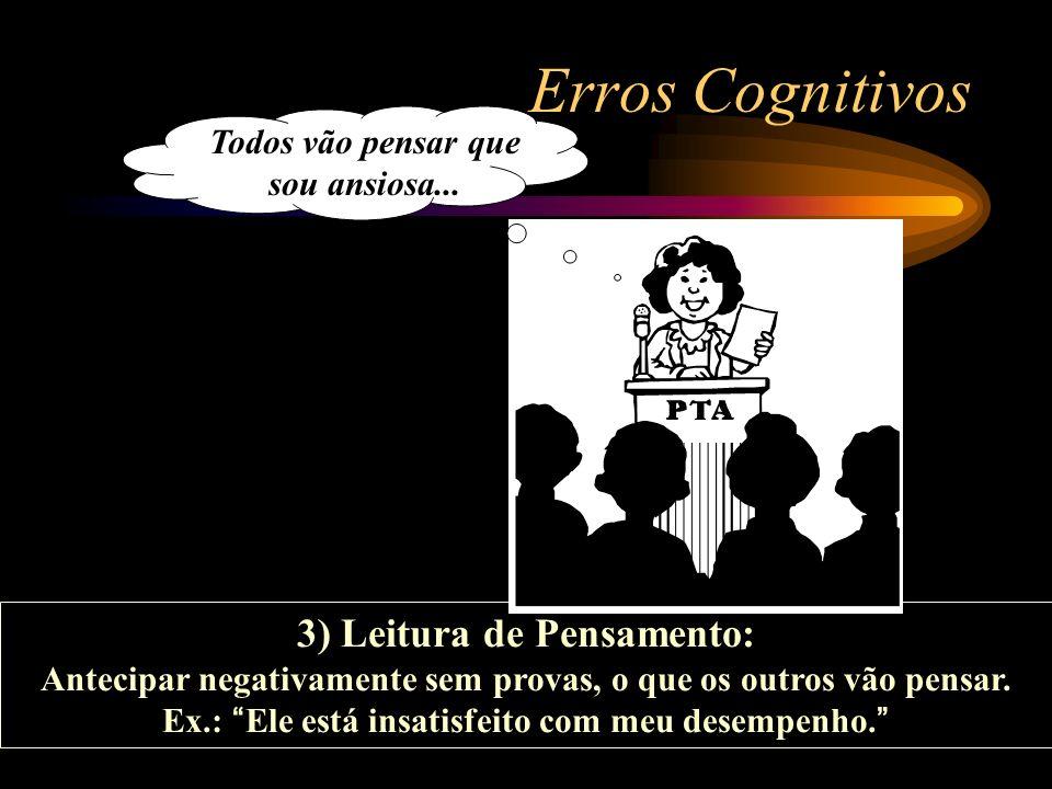 Erros Cognitivos 3) Leitura de Pensamento: Antecipar negativamente sem provas, o que os outros vão pensar. Ex.: Ele está insatisfeito com meu desempen