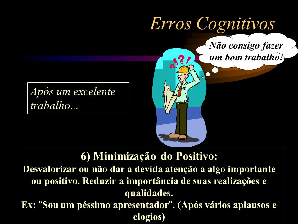 Erros Cognitivos 6) Minimização do Positivo: Desvalorizar ou não dar a devida atenção a algo importante ou positivo. Reduzir a importância de suas rea