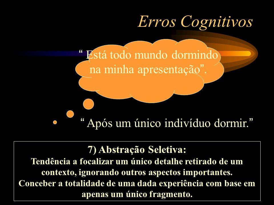 Erros Cognitivos 7) Abstração Seletiva: Tendência a focalizar um único detalhe retirado de um contexto, ignorando outros aspectos importantes. Concebe