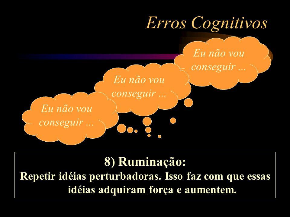 Erros Cognitivos 8) Ruminação: Repetir idéias perturbadoras. Isso faz com que essas idéias adquiram força e aumentem. Eu não vou conseguir...