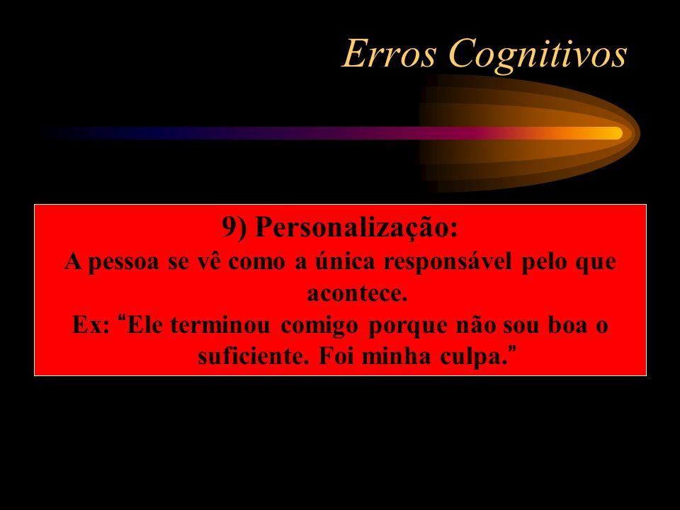 Erros Cognitivos 9) Personalização: A pessoa se vê como a única responsável pelo que acontece. Ex: Ele terminou comigo porque não sou boa o suficiente