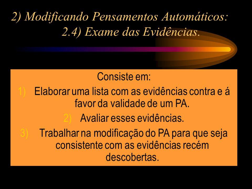 2) Modificando Pensamentos Automáticos: 2.4) Exame das Evidências. Consiste em: 1)Elaborar uma lista com as evidências contra e á favor da validade de