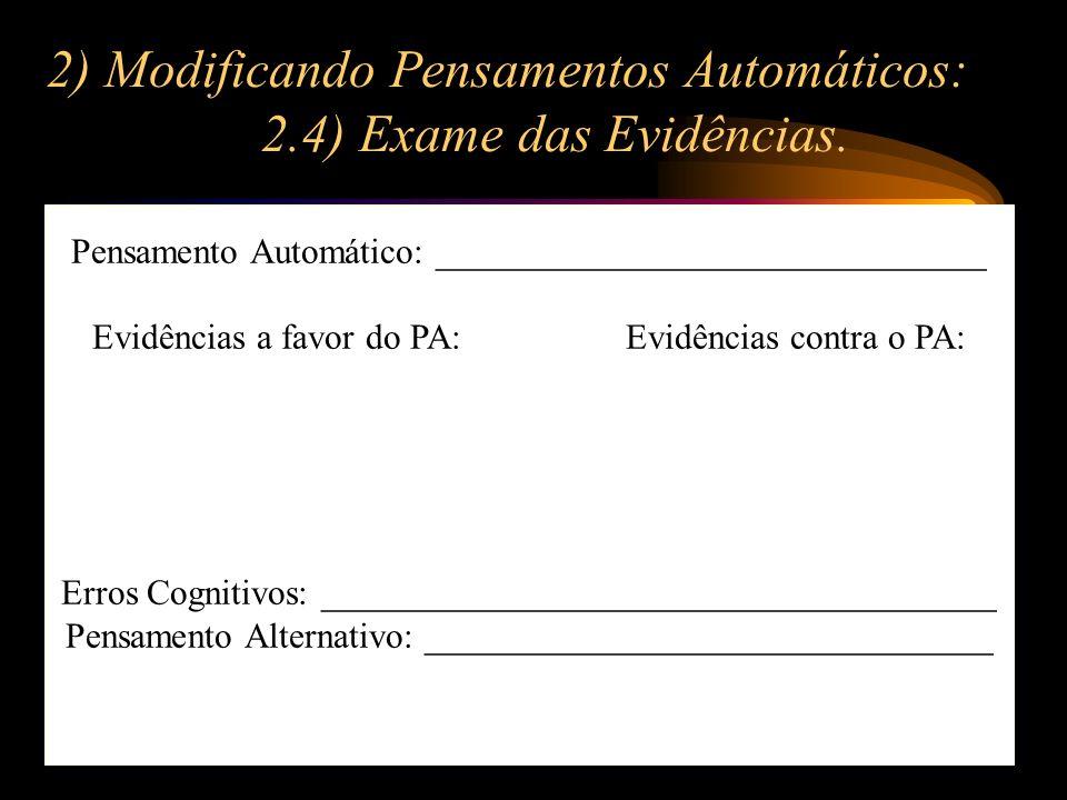 2) Modificando Pensamentos Automáticos: 2.4) Exame das Evidências. Pensamento Automático: _______________________________ Evidências a favor do PA:Evi