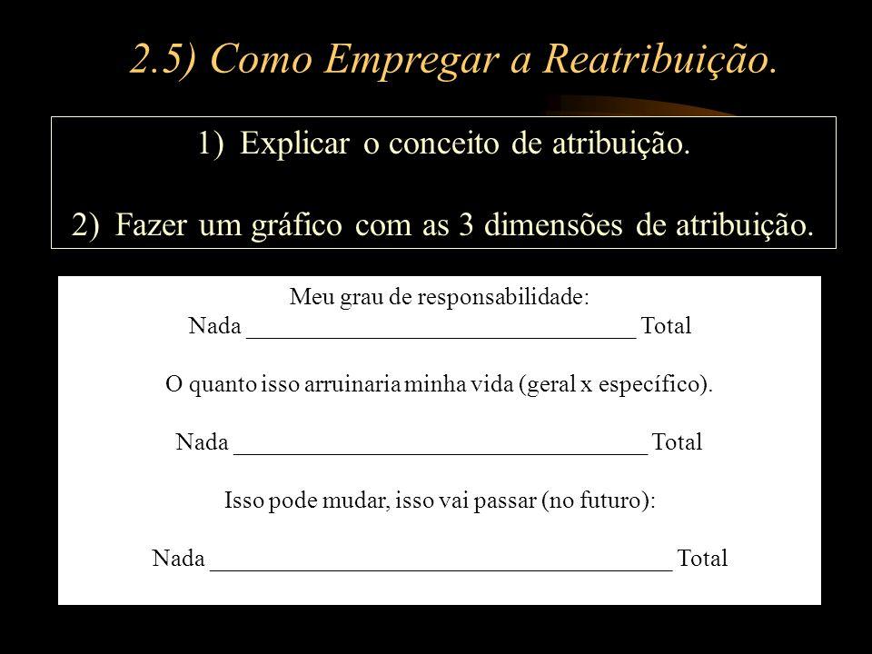 2.5) Como Empregar a Reatribuição. 1)Explicar o conceito de atribuição. 2)Fazer um gráfico com as 3 dimensões de atribuição. Meu grau de responsabilid