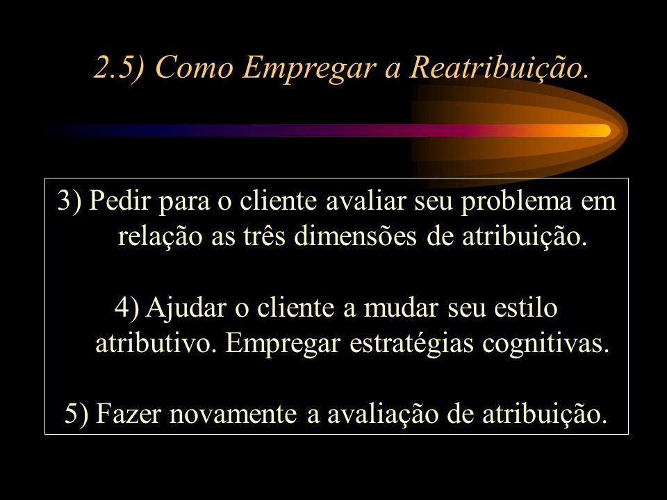3) Pedir para o cliente avaliar seu problema em relação as três dimensões de atribuição. 4) Ajudar o cliente a mudar seu estilo atributivo. Empregar e