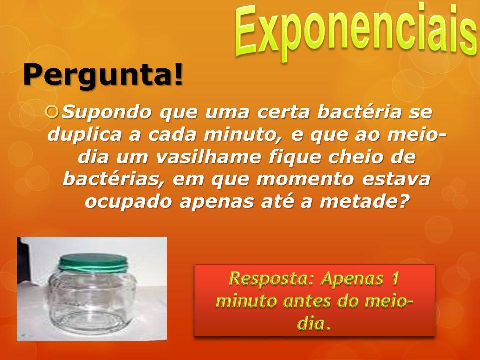 Pergunta! Supondo que uma certa bactéria se duplica a cada minuto, e que ao meio- dia um vasilhame fique cheio de bactérias, em que momento estava ocu