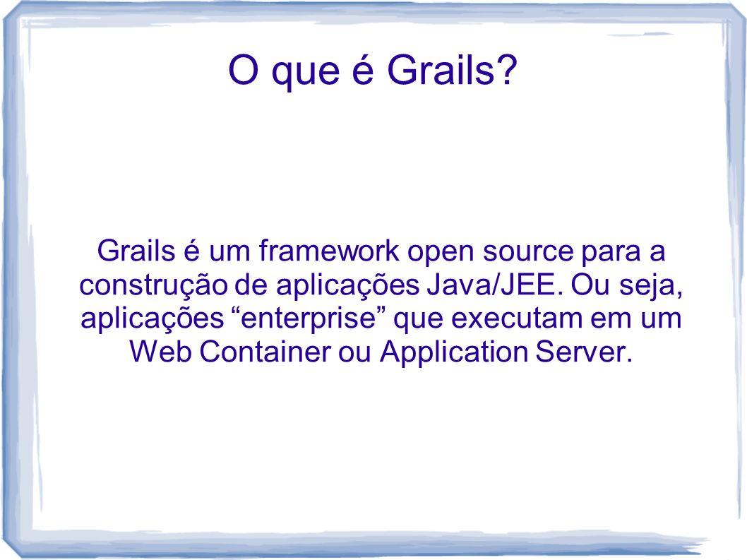 O que é Grails? Grails é um framework open source para a construção de aplicações Java/JEE. Ou seja, aplicações enterprise que executam em um Web Cont