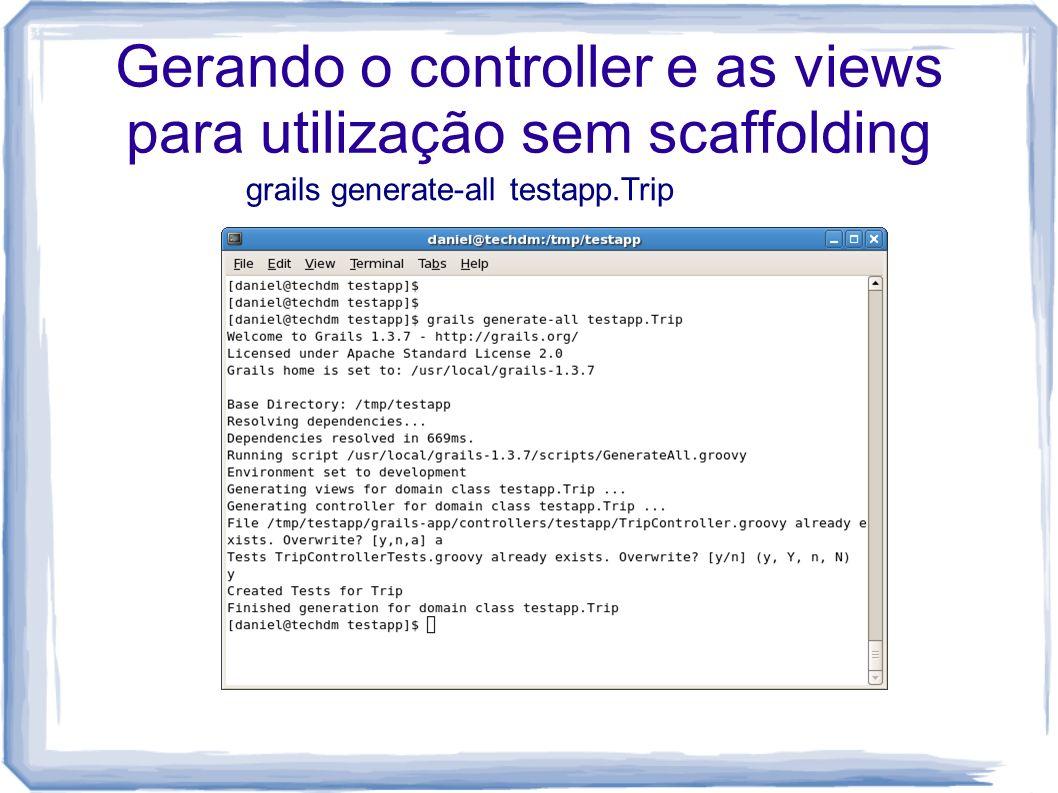Gerando o controller e as views para utilização sem scaffolding grails generate-all testapp.Trip