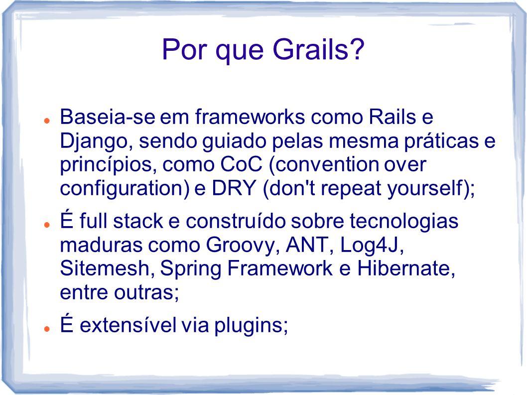 Por que Grails? Baseia-se em frameworks como Rails e Django, sendo guiado pelas mesma práticas e princípios, como CoC (convention over configuration)