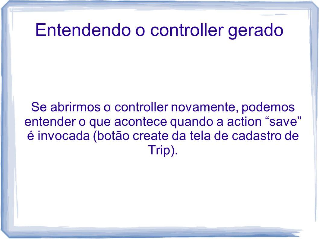 Entendendo o controller gerado Se abrirmos o controller novamente, podemos entender o que acontece quando a action save é invocada (botão create da te