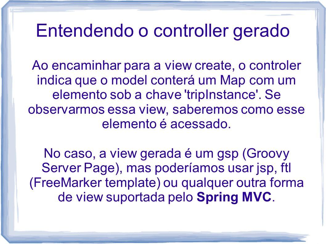 Entendendo o controller gerado Ao encaminhar para a view create, o controler indica que o model conterá um Map com um elemento sob a chave 'tripInstan