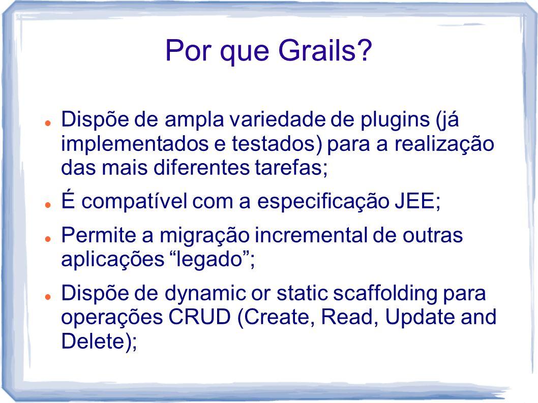 Por que Grails? Dispõe de ampla variedade de plugins (já implementados e testados) para a realização das mais diferentes tarefas; É compatível com a e