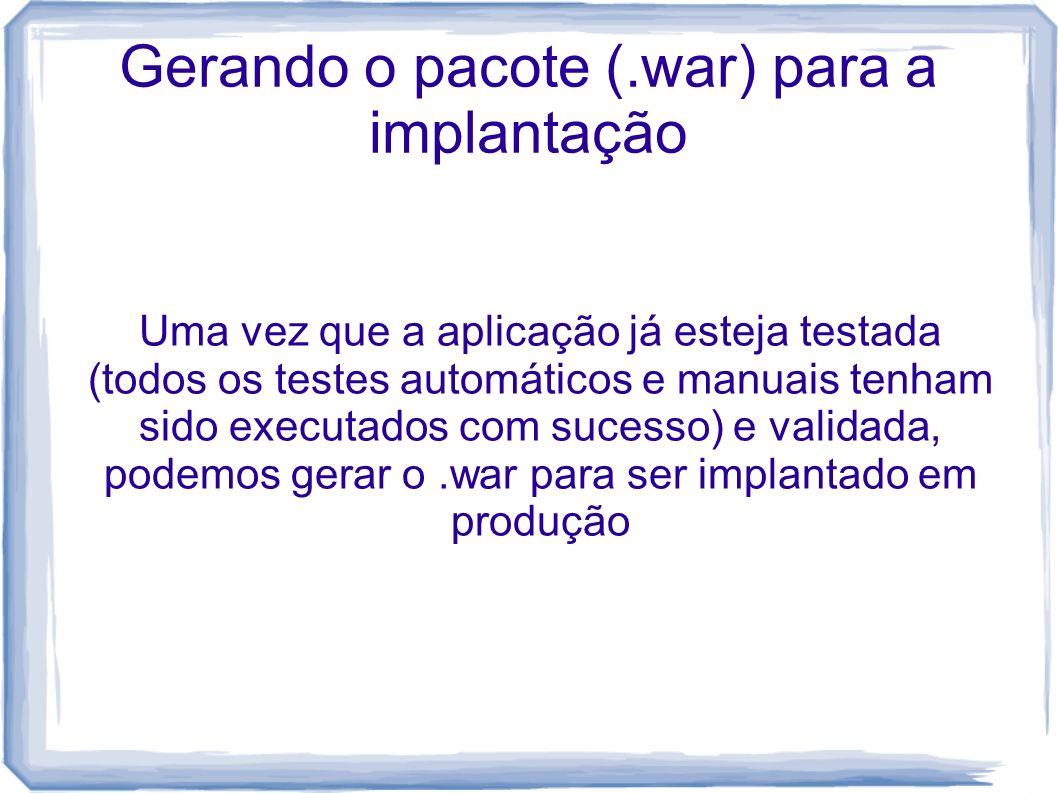 Gerando o pacote (.war) para a implantação Uma vez que a aplicação já esteja testada (todos os testes automáticos e manuais tenham sido executados com