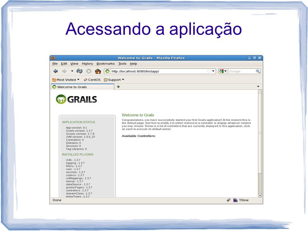 Diretórios mais importantes da aplicação grails-app - diretório base para os artefatos Grails conf - arquivos de configuração controllers - web controllers (C do MVC) domain - classes de domínio services - camada de serviço views -.jsp,.gsp,.ftl (V do MVC) lib - bibliotecas de suporte (.jar) src - classes Groovy e Java de suporte para a aplicação scripts - Gant scripts test - testes unitários e integrados