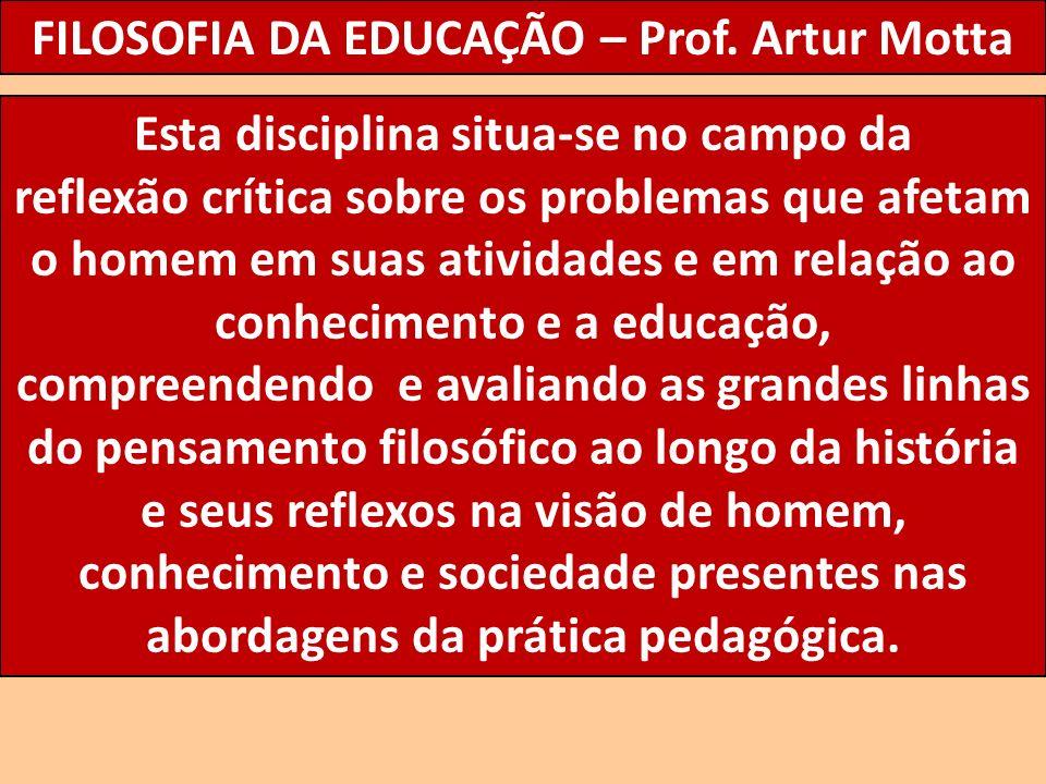 FILOSOFIA DA EDUCAÇÃO – Prof. Artur Motta Esta disciplina situa-se no campo da reflexão crítica sobre os problemas que afetam o homem em suas atividad