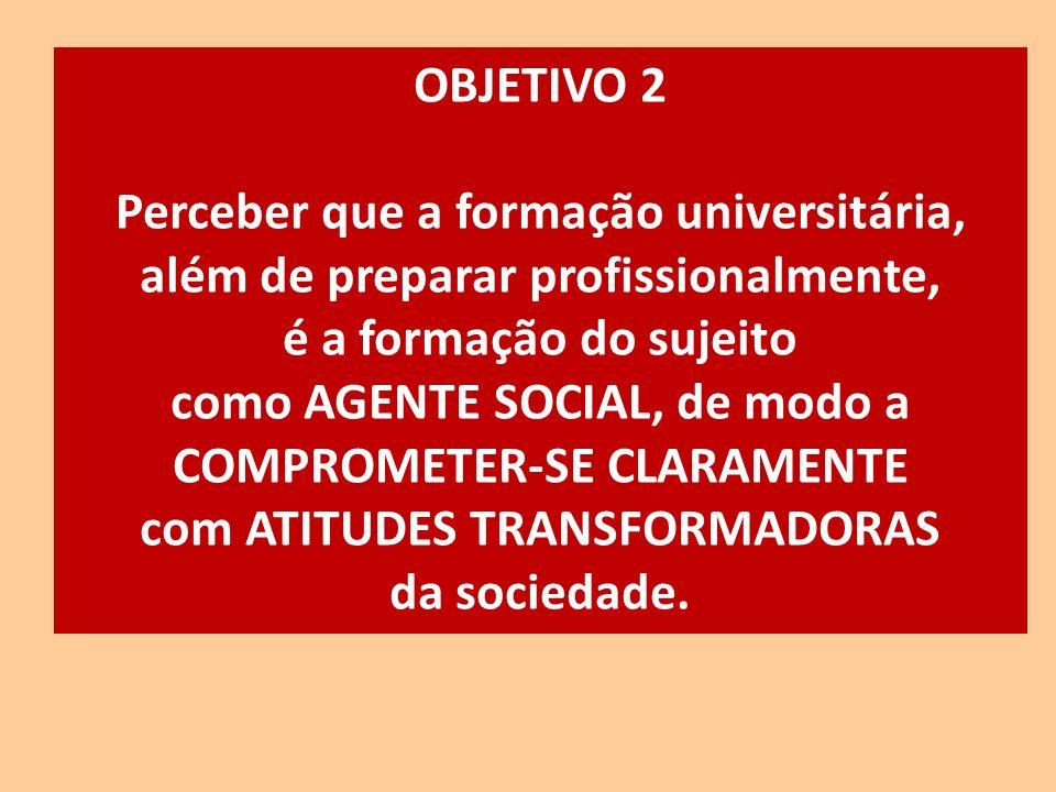 OBJETIVO 2 Perceber que a formação universitária, além de preparar profissionalmente, é a formação do sujeito como AGENTE SOCIAL, de modo a COMPROMETE