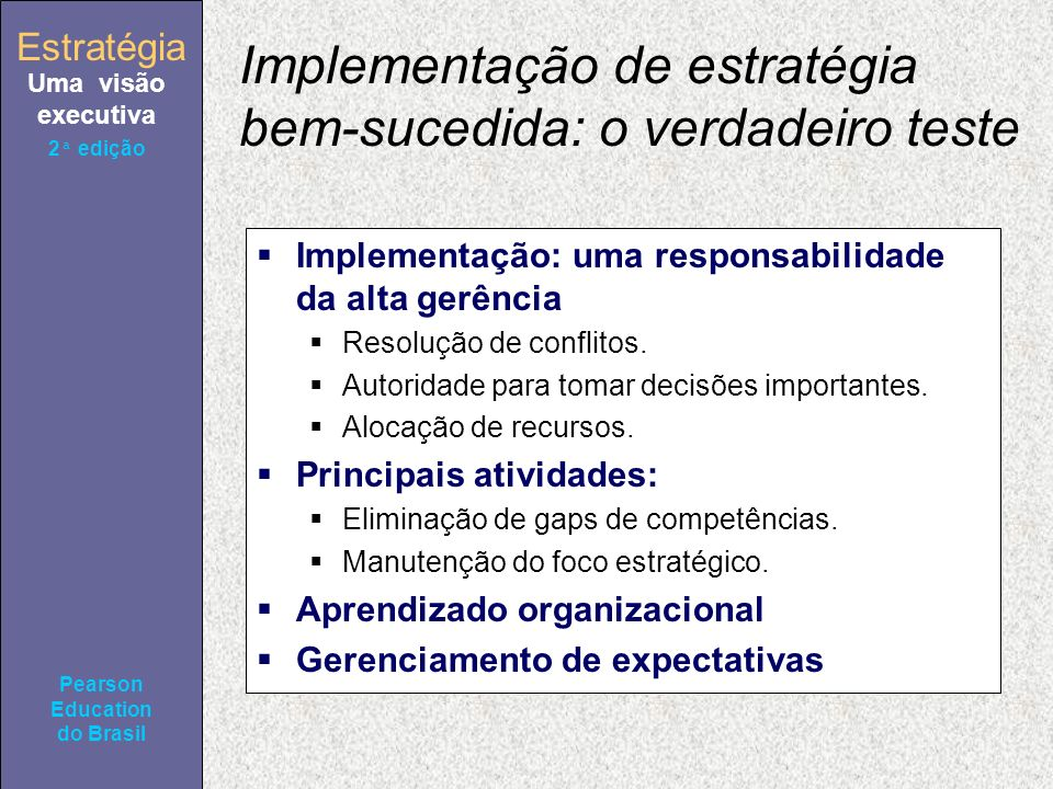 Estratégia Uma visão executiva Pearson Education do Brasil 2ª edição Implementação de estratégia bem-sucedida: o verdadeiro teste Implementação: uma responsabilidade da alta gerência Resolução de conflitos.