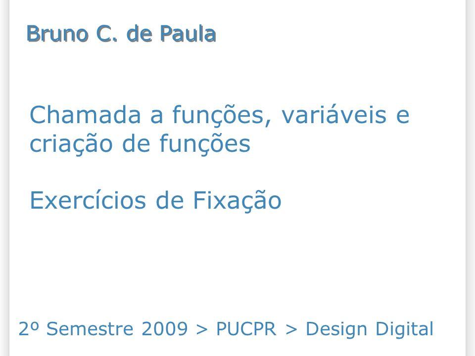 Chamada a funções, variáveis e criação de funções Exercícios de Fixação 2º Semestre 2009 > PUCPR > Design Digital Bruno C. de Paula