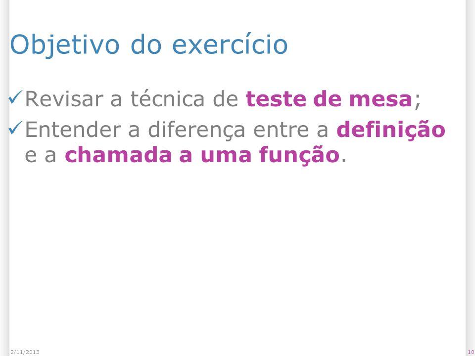 Objetivo do exercício Revisar a técnica de teste de mesa; Entender a diferença entre a definição e a chamada a uma função. 102/11/2013
