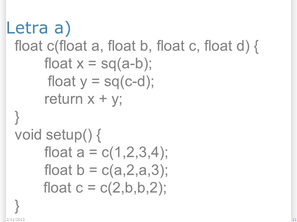 Letra a) 112/11/2013 float c(float a, float b, float c, float d) { float x = sq(a-b); float y = sq(c-d); return x + y; } void setup() { float a = c(1,