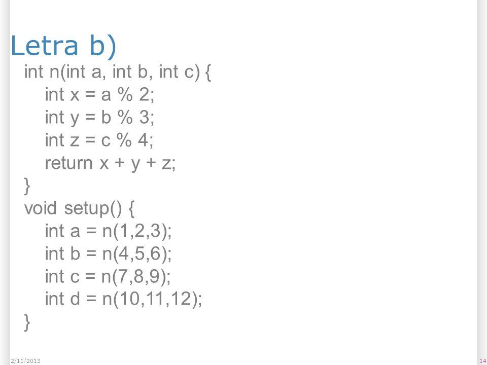 Letra b) 142/11/2013 int n(int a, int b, int c) { int x = a % 2; int y = b % 3; int z = c % 4; return x + y + z; } void setup() { int a = n(1,2,3); in