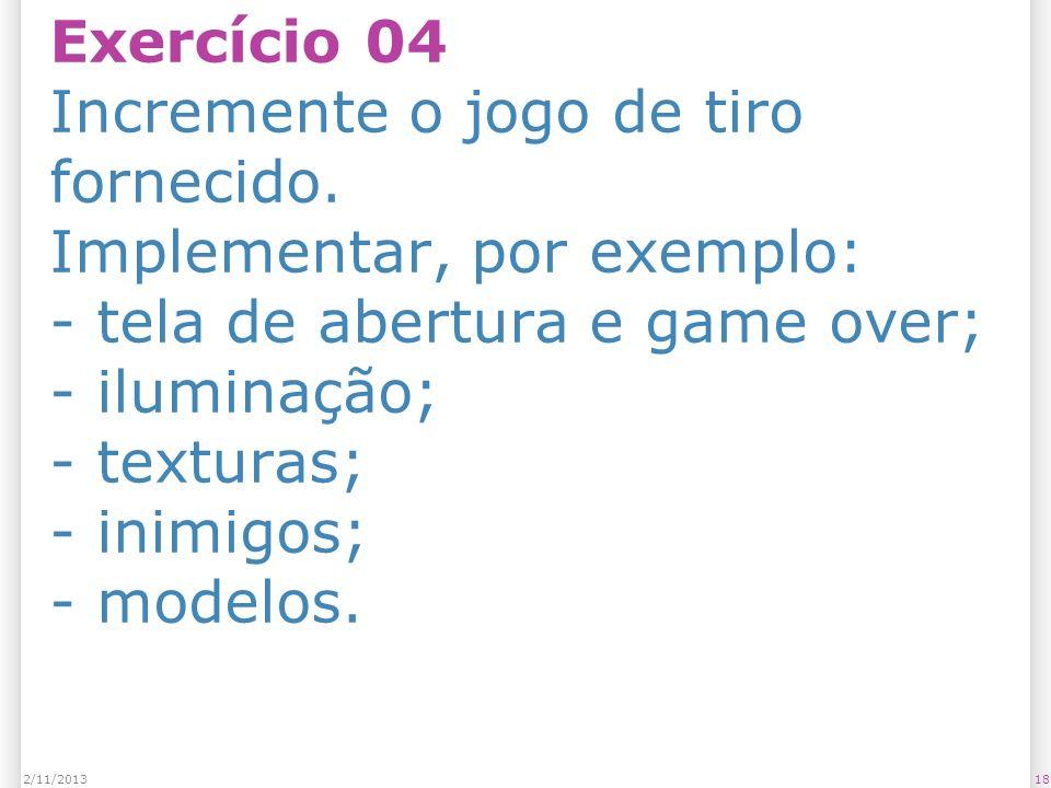 Exercício 04 Incremente o jogo de tiro fornecido. Implementar, por exemplo: - tela de abertura e game over; - iluminação; - texturas; - inimigos; - mo