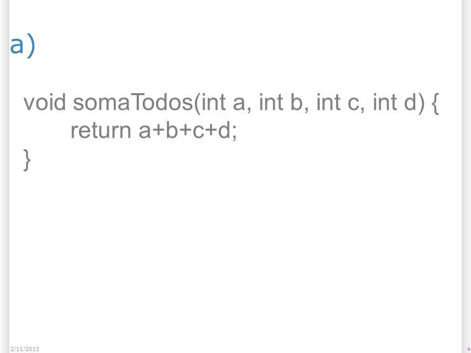 a) Resposta Exemplo 52/11/2013 int somaTodos(int a, int b, int c, int d) { return a+b+c+d; } Parâmetros: 4 (a, b, c e d) Possui retorno; Exemplo de chamada: int x = somaTodos(1,2,3,4);