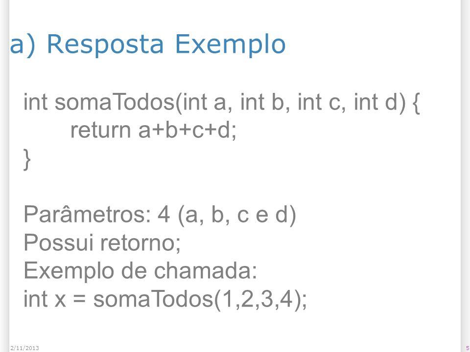 a) Resposta Exemplo 52/11/2013 int somaTodos(int a, int b, int c, int d) { return a+b+c+d; } Parâmetros: 4 (a, b, c e d) Possui retorno; Exemplo de ch